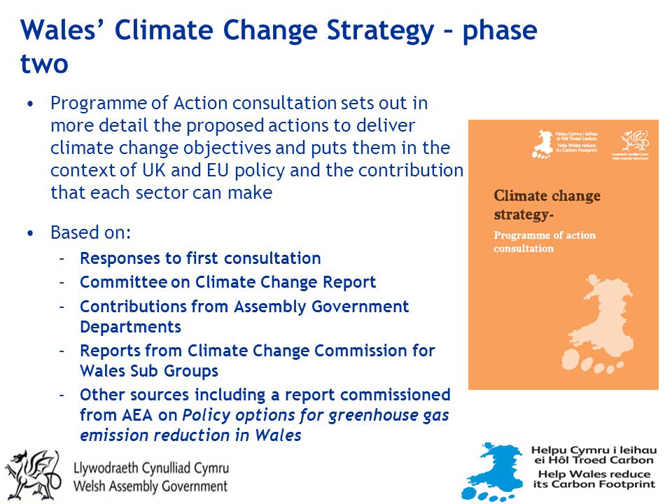 Wales' Climate Change Strategy – phase two Programme of Action consultation sets out in more detail the proposed actions to deliver climate change objectives and puts them in the context of UK and EU policy and the contribution that each sector can make Based on: –Responses to first consultation –Committee on Climate Change Report –Contributions from Assembly Government Departments –Reports from Climate Change Commission for Wales Sub Groups –Other sources including a report commissioned from AEA on Policy options for greenhouse gas emission reduction in Wales