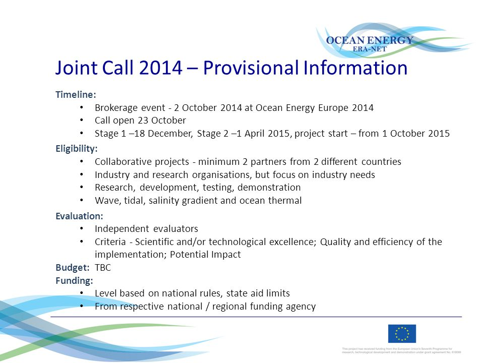 Joint Call 2014 – Provisional Information Timeline: Brokerage event - 2 October 2014 at Ocean Energy Europe 2014 Call open 23 October Stage 1 –18 December, Stage 2 –1 April 2015, project start – from 1 October 2015 Eligibility: Collaborative projects - minimum 2 partners from 2 different countries Industry and research organisations, but focus on industry needs Research, development, testing, demonstration Wave, tidal, salinity gradient and ocean thermal Evaluation: Independent evaluators Criteria - Scientific and/or technological excellence; Quality and efficiency of the implementation; Potential Impact Budget: TBC Funding: Level based on national rules, state aid limits From respective national / regional funding agency