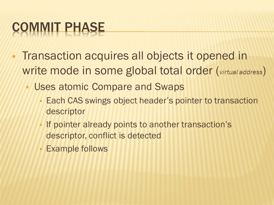  Transaction acquires all objects it opened in write mode in some global total order ( virtual address )  Uses atomic Compare and Swaps  Each CAS swings object header's pointer to transaction descriptor  If pointer already points to another transaction's descriptor, conflict is detected  Example follows