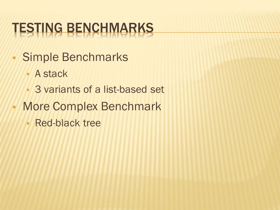  Simple Benchmarks  A stack  3 variants of a list-based set  More Complex Benchmark  Red-black tree