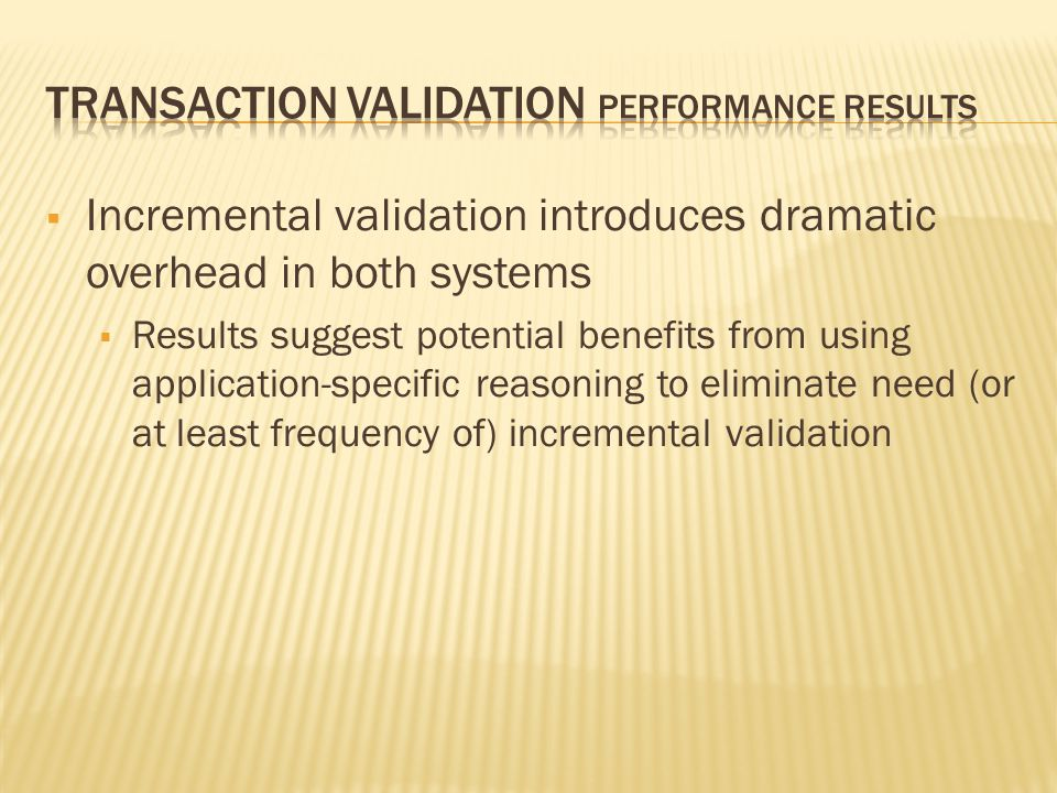  Incremental validation introduces dramatic overhead in both systems  Results suggest potential benefits from using application-specific reasoning to eliminate need (or at least frequency of) incremental validation
