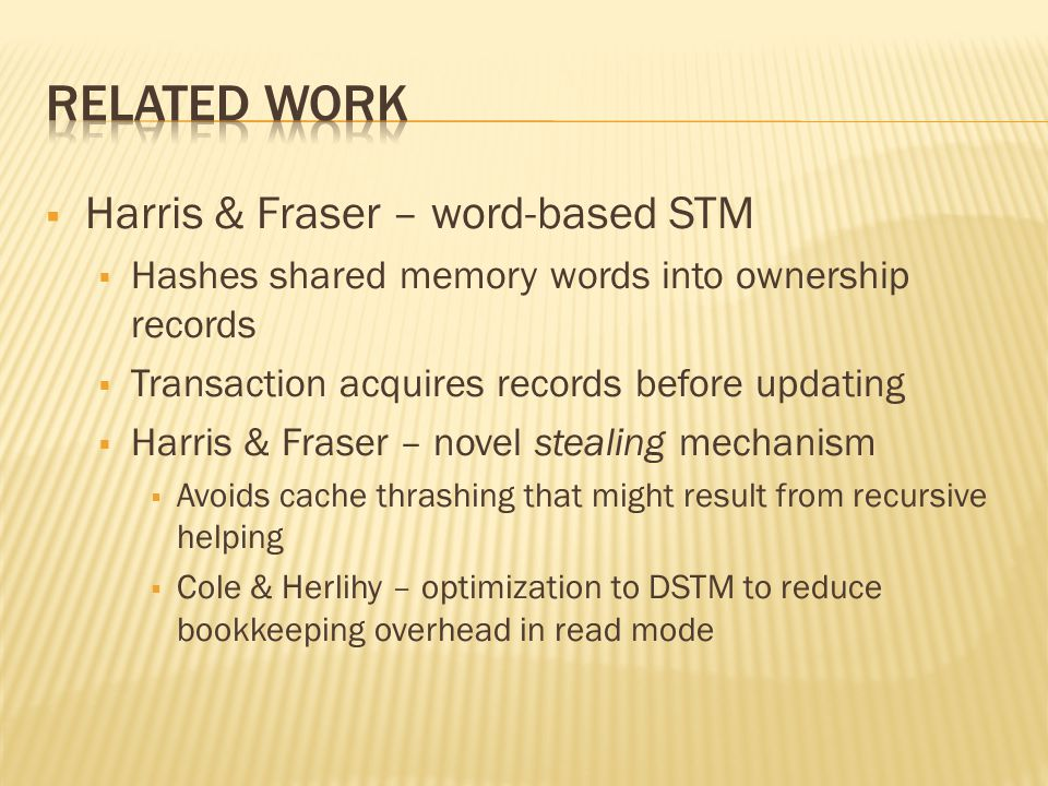  Harris & Fraser – word-based STM  Hashes shared memory words into ownership records  Transaction acquires records before updating  Harris & Fraser – novel stealing mechanism  Avoids cache thrashing that might result from recursive helping  Cole & Herlihy – optimization to DSTM to reduce bookkeeping overhead in read mode