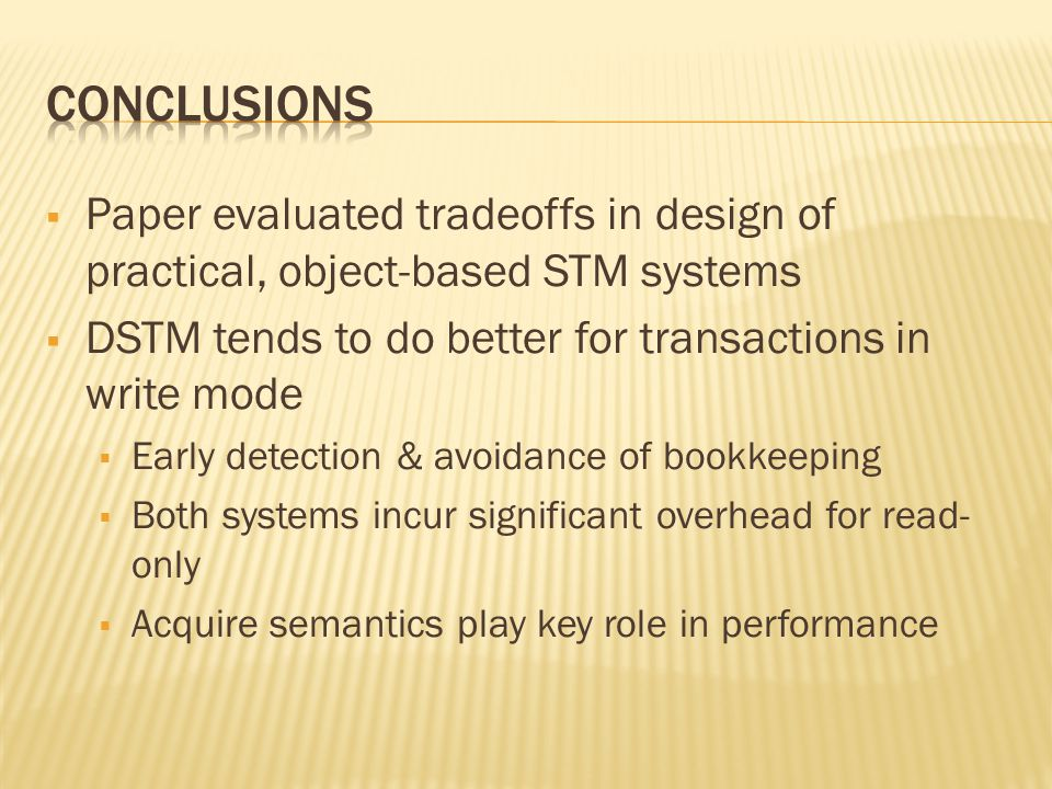  Paper evaluated tradeoffs in design of practical, object-based STM systems  DSTM tends to do better for transactions in write mode  Early detection & avoidance of bookkeeping  Both systems incur significant overhead for read- only  Acquire semantics play key role in performance