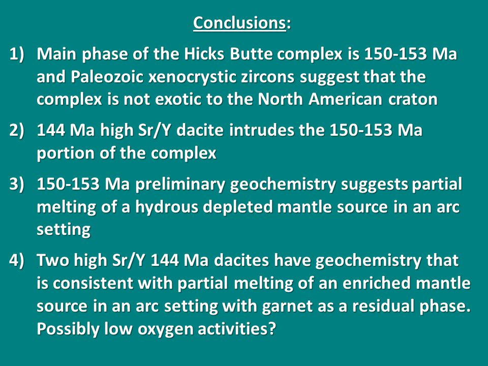 Conclusions: 1)Main phase of the Hicks Butte complex is 150-153 Ma and Paleozoic xenocrystic zircons suggest that the complex is not exotic to the North American craton 2)144 Ma high Sr/Y dacite intrudes the 150-153 Ma portion of the complex 3)150-153 Ma preliminary geochemistry suggests partial melting of a hydrous depleted mantle source in an arc setting 4)Two high Sr/Y 144 Ma dacites have geochemistry that is consistent with partial melting of an enriched mantle source in an arc setting with garnet as a residual phase.