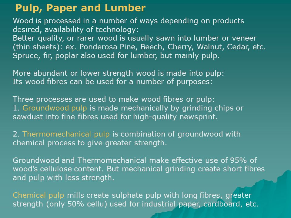 Pulp, Paper and Lumber Wood is processed in a number of ways depending on products desired, availability of technology: Better quality, or rarer wood is usually sawn into lumber or veneer (thin sheets): ex.