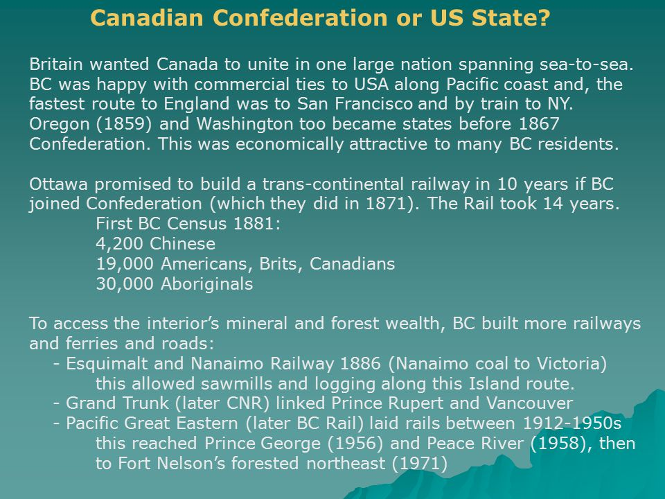 Britain wanted Canada to unite in one large nation spanning sea-to-sea. BC was happy with commercial ties to USA along Pacific coast and, the fastest