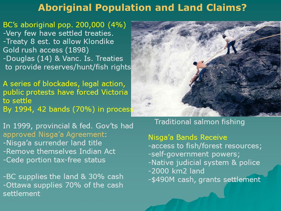 Aboriginal Population and Land Claims? BC's aboriginal pop. 200,000 (4%) -Very few have settled treaties. -Treaty 8 est. to allow Klondike Gold rush a