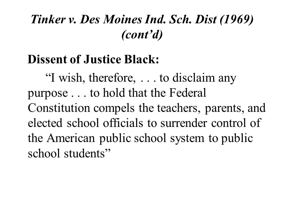 "Tinker v. Des Moines Ind. Sch. Dist (1969) (cont'd) Dissent of Justice Black: ""I wish, therefore,... to disclaim any purpose... to hold that the Feder"