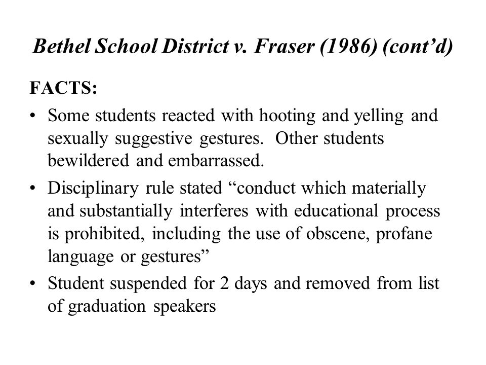 Bethel School District v. Fraser (1986) (cont'd) FACTS: Some students reacted with hooting and yelling and sexually suggestive gestures. Other student
