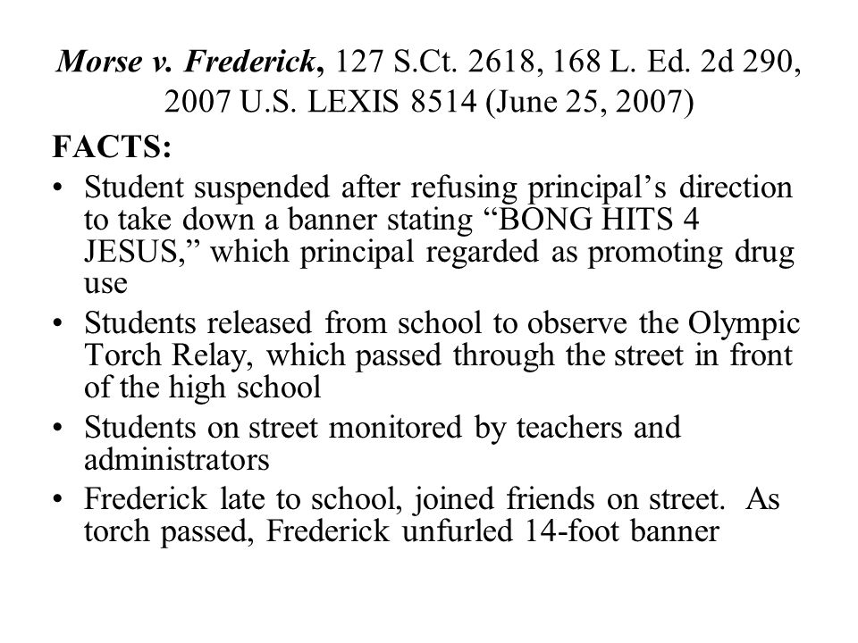 Morse v. Frederick, 127 S.Ct. 2618, 168 L. Ed. 2d 290, 2007 U.S. LEXIS 8514 (June 25, 2007) FACTS: Student suspended after refusing principal's direct
