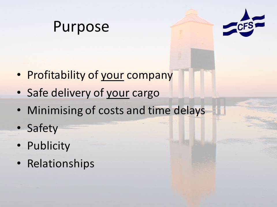 Purpose Profitability of your company Safe delivery of your cargo Minimising of costs and time delays Safety Publicity Relationships