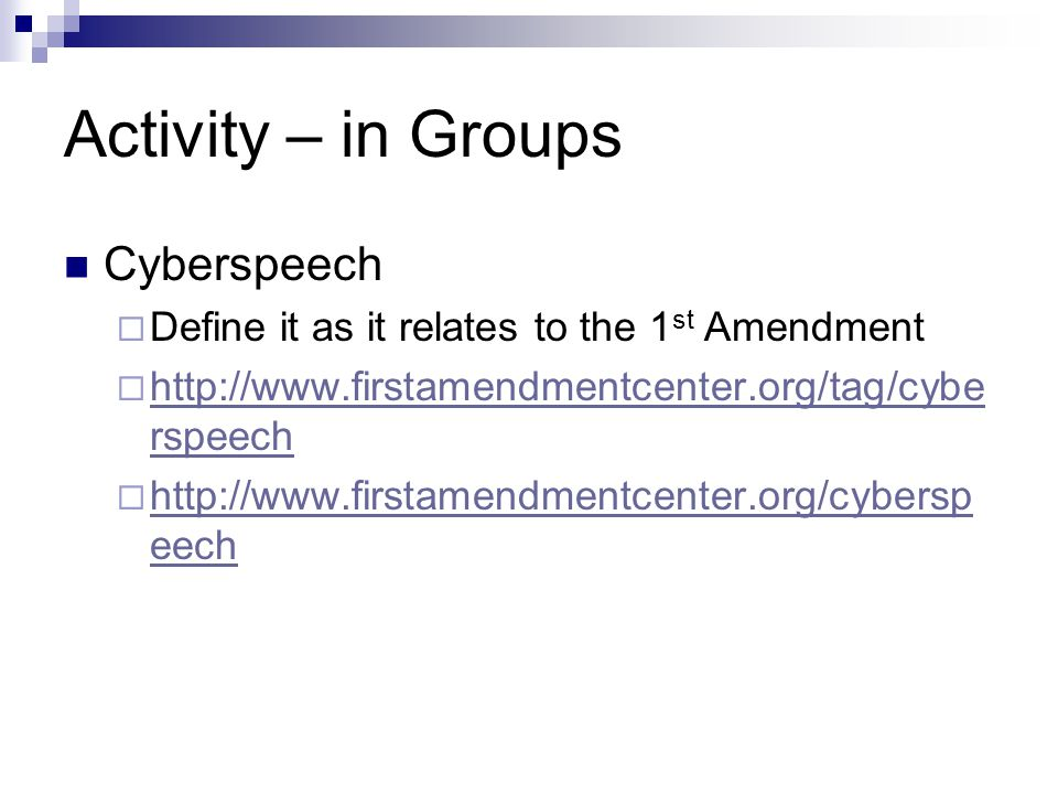 Activity – in Groups Cyberspeech  Define it as it relates to the 1 st Amendment  http://www.firstamendmentcenter.org/tag/cybe rspeech http://www.firstamendmentcenter.org/tag/cybe rspeech  http://www.firstamendmentcenter.org/cybersp eech http://www.firstamendmentcenter.org/cybersp eech