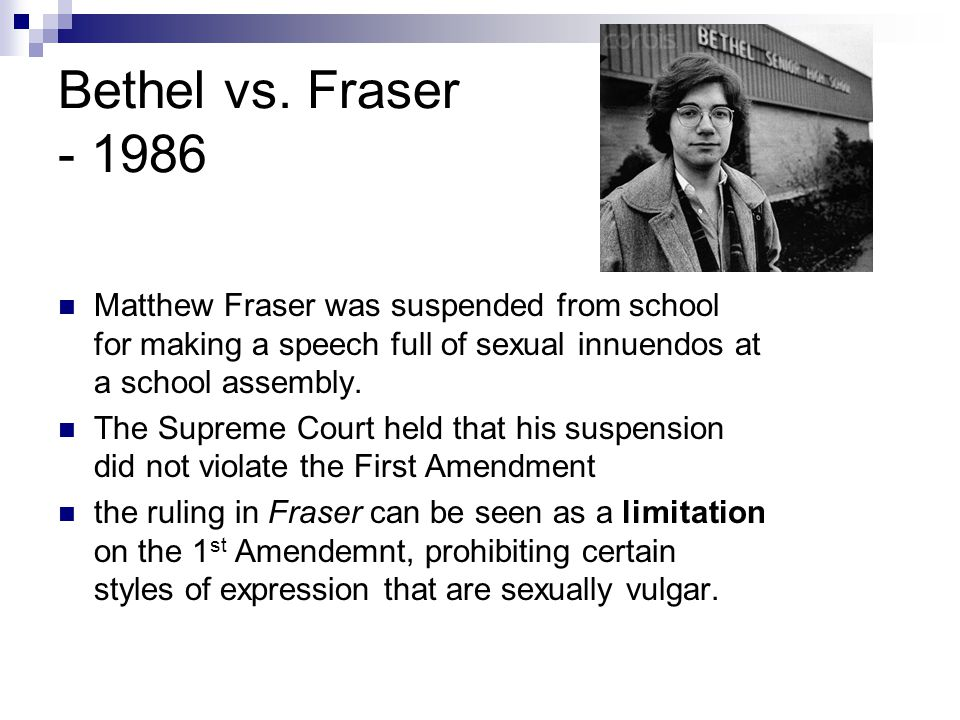 Bethel vs. Fraser - 1986 Matthew Fraser was suspended from school for making a speech full of sexual innuendos at a school assembly. The Supreme Court
