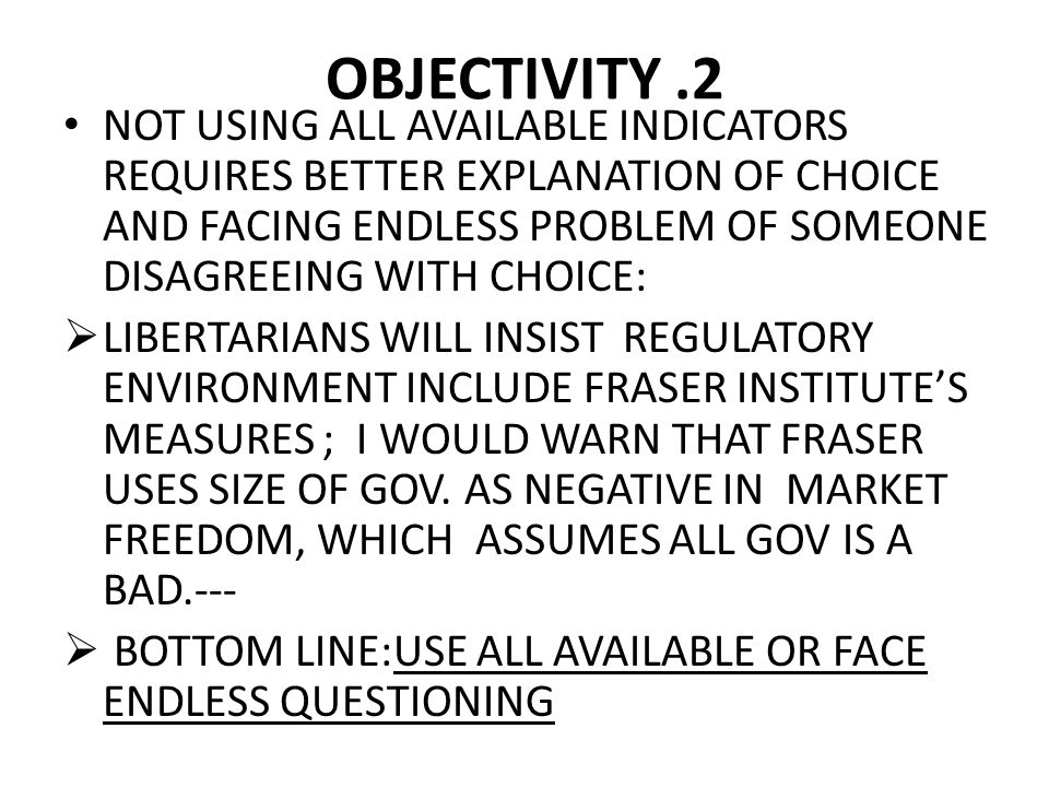 OBJECTIVITY.2 NOT USING ALL AVAILABLE INDICATORS REQUIRES BETTER EXPLANATION OF CHOICE AND FACING ENDLESS PROBLEM OF SOMEONE DISAGREEING WITH CHOICE:  LIBERTARIANS WILL INSIST REGULATORY ENVIRONMENT INCLUDE FRASER INSTITUTE'S MEASURES ; I WOULD WARN THAT FRASER USES SIZE OF GOV.