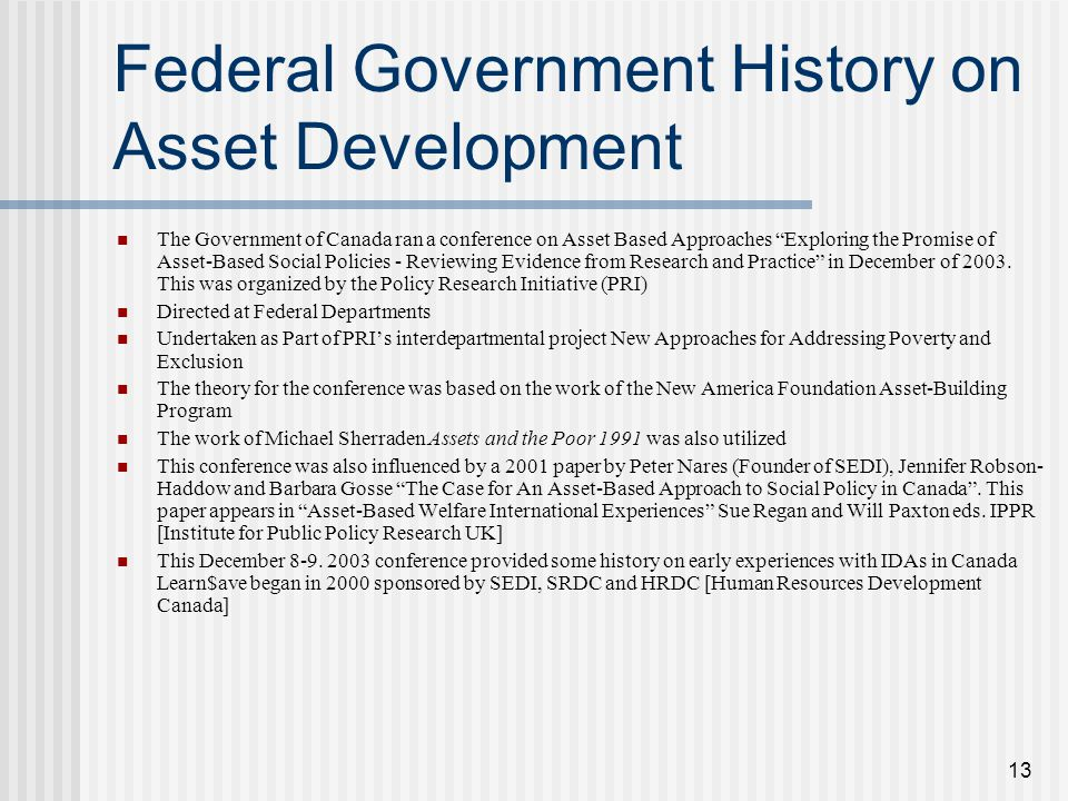 13 Federal Government History on Asset Development The Government of Canada ran a conference on Asset Based Approaches Exploring the Promise of Asset-Based Social Policies - Reviewing Evidence from Research and Practice in December of 2003.