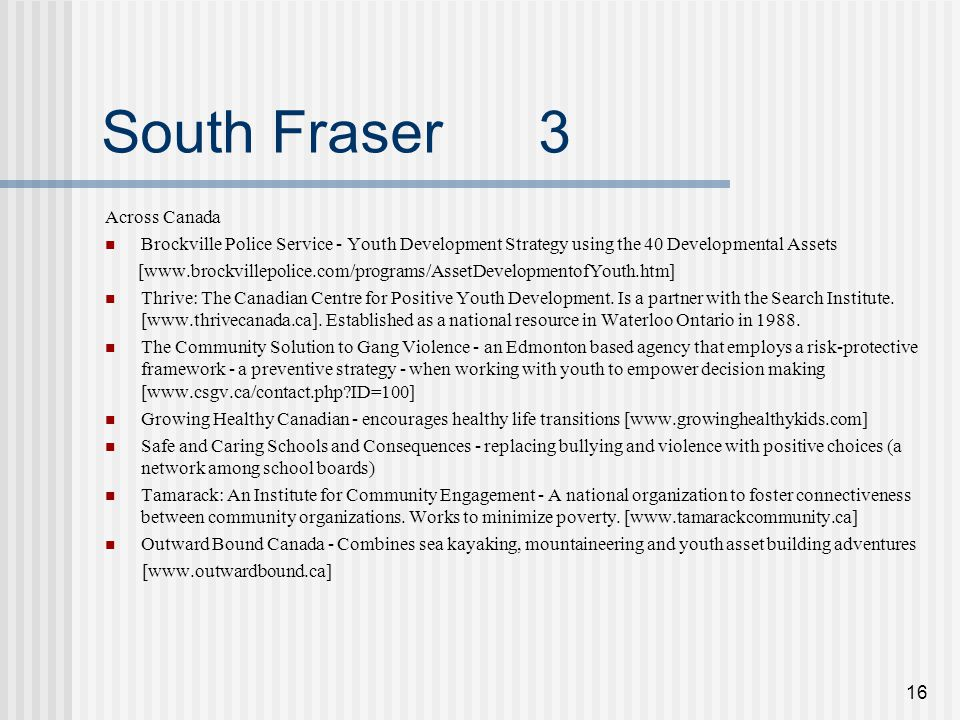 16 South Fraser 3 Across Canada Brockville Police Service - Youth Development Strategy using the 40 Developmental Assets [www.brockvillepolice.com/programs/AssetDevelopmentofYouth.htm] Thrive: The Canadian Centre for Positive Youth Development.