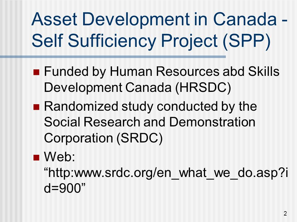2 Asset Development in Canada - Self Sufficiency Project (SPP) Funded by Human Resources abd Skills Development Canada (HRSDC) Randomized study conducted by the Social Research and Demonstration Corporation (SRDC) Web: http:www.srdc.org/en_what_we_do.asp i d=900