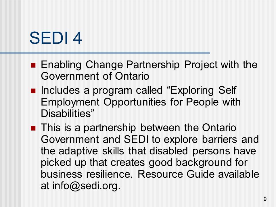 9 SEDI 4 Enabling Change Partnership Project with the Government of Ontario Includes a program called Exploring Self Employment Opportunities for People with Disabilities This is a partnership between the Ontario Government and SEDI to explore barriers and the adaptive skills that disabled persons have picked up that creates good background for business resilience.