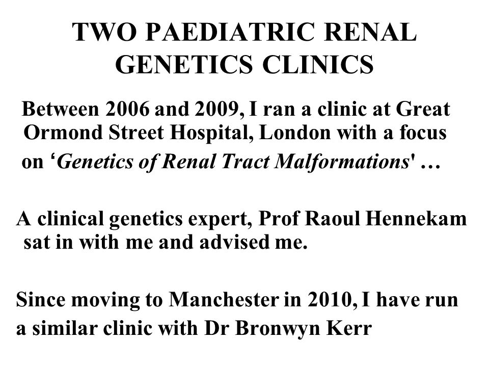 TWO PAEDIATRIC RENAL GENETICS CLINICS Between 2006 and 2009, I ran a clinic at Great Ormond Street Hospital, London with a focus on ' Genetics of Renal Tract Malformations … A clinical genetics expert, Prof Raoul Hennekam sat in with me and advised me.