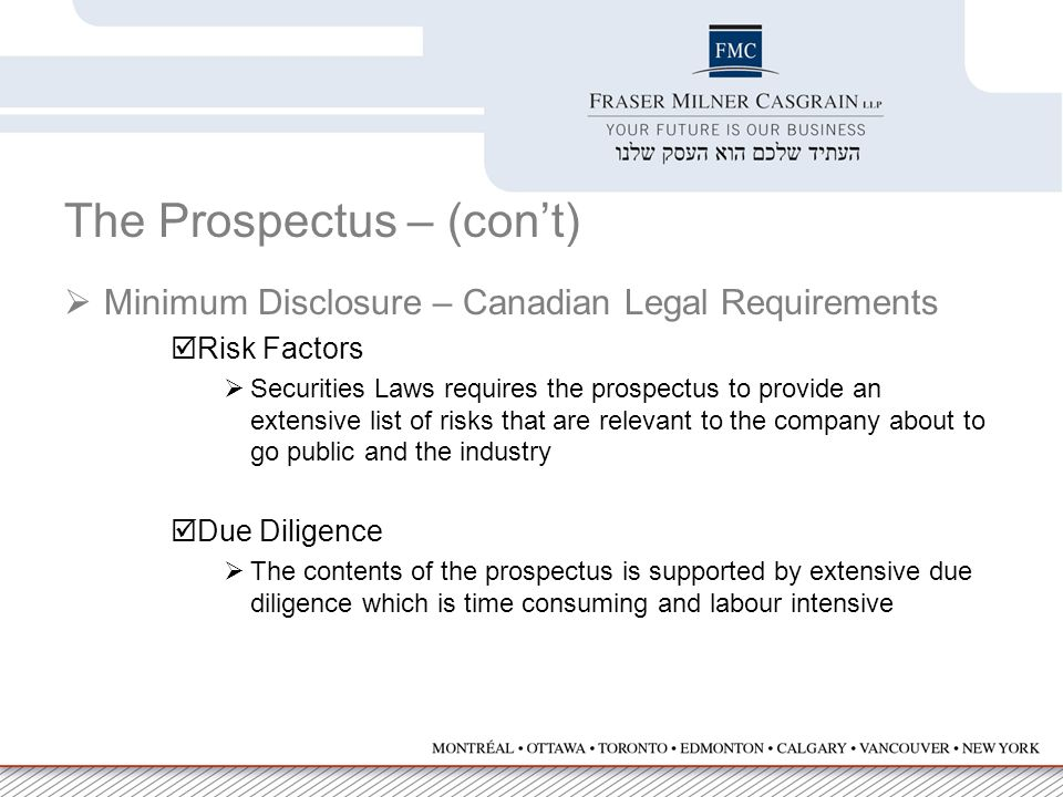 The Prospectus – (con't)  Minimum Disclosure – Canadian Legal Requirements  Risk Factors  Securities Laws requires the prospectus to provide an extensive list of risks that are relevant to the company about to go public and the industry  Due Diligence  The contents of the prospectus is supported by extensive due diligence which is time consuming and labour intensive