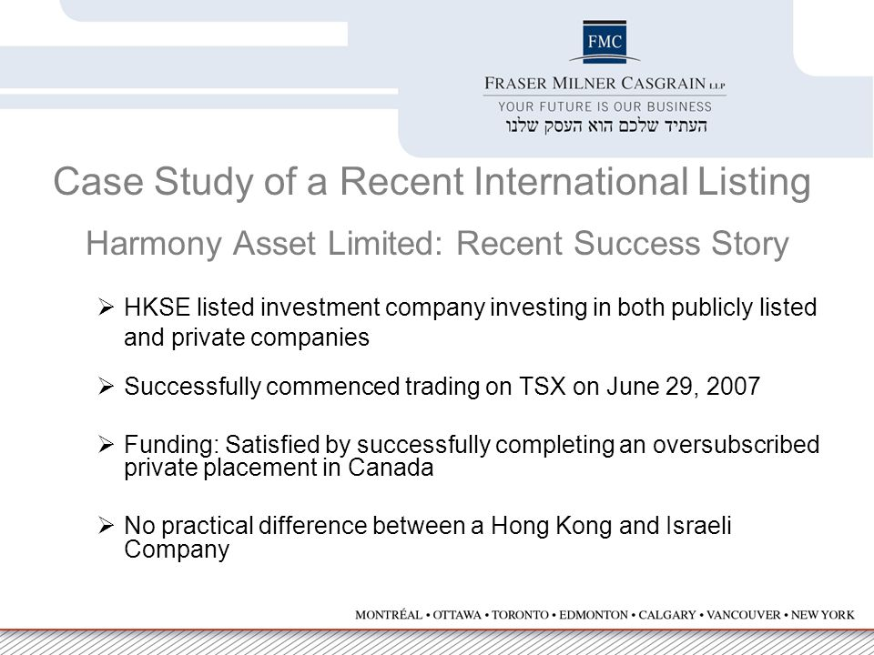 Case Study of a Recent International Listing Harmony Asset Limited: Recent Success Story  HKSE listed investment company investing in both publicly listed and private companies  Successfully commenced trading on TSX on June 29, 2007  Funding: Satisfied by successfully completing an oversubscribed private placement in Canada  No practical difference between a Hong Kong and Israeli Company