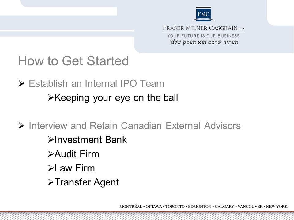 How to Get Started  Establish an Internal IPO Team  Keeping your eye on the ball  Interview and Retain Canadian External Advisors  Investment Bank  Audit Firm  Law Firm  Transfer Agent