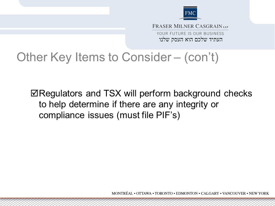 Other Key Items to Consider – (con't)  Regulators and TSX will perform background checks to help determine if there are any integrity or compliance issues (must file PIF's)