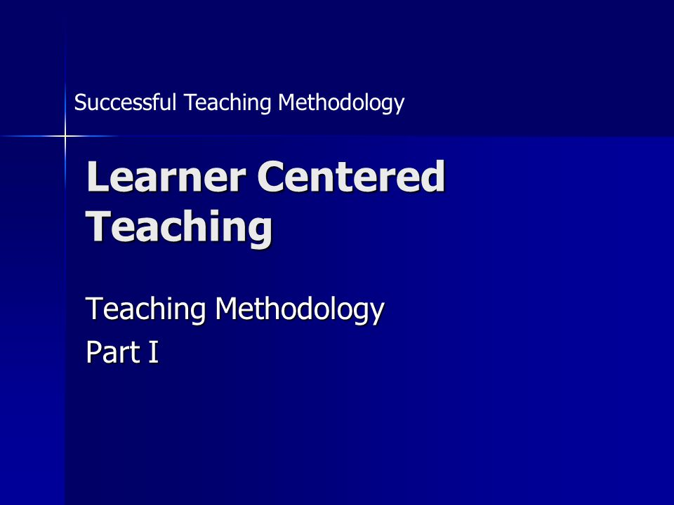 Learner Centered Teaching Teaching Methodology Part I Successful Teaching Methodology