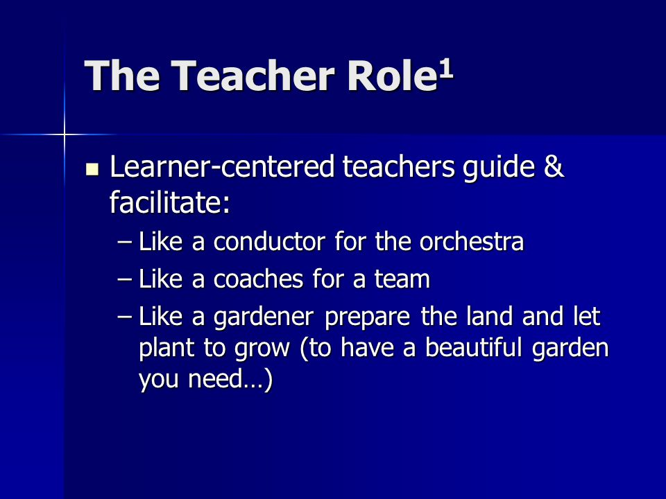 The Teacher Role 1 Learner-centered teachers guide & facilitate: Learner-centered teachers guide & facilitate: –Like a conductor for the orchestra –Like a coaches for a team –Like a gardener prepare the land and let plant to grow (to have a beautiful garden you need…)