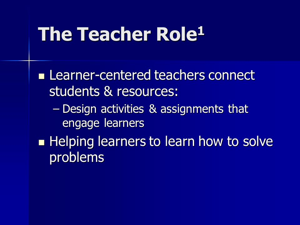 The Teacher Role 1 Learner-centered teachers connect students & resources: Learner-centered teachers connect students & resources: –Design activities & assignments that engage learners Helping learners to learn how to solve problems Helping learners to learn how to solve problems