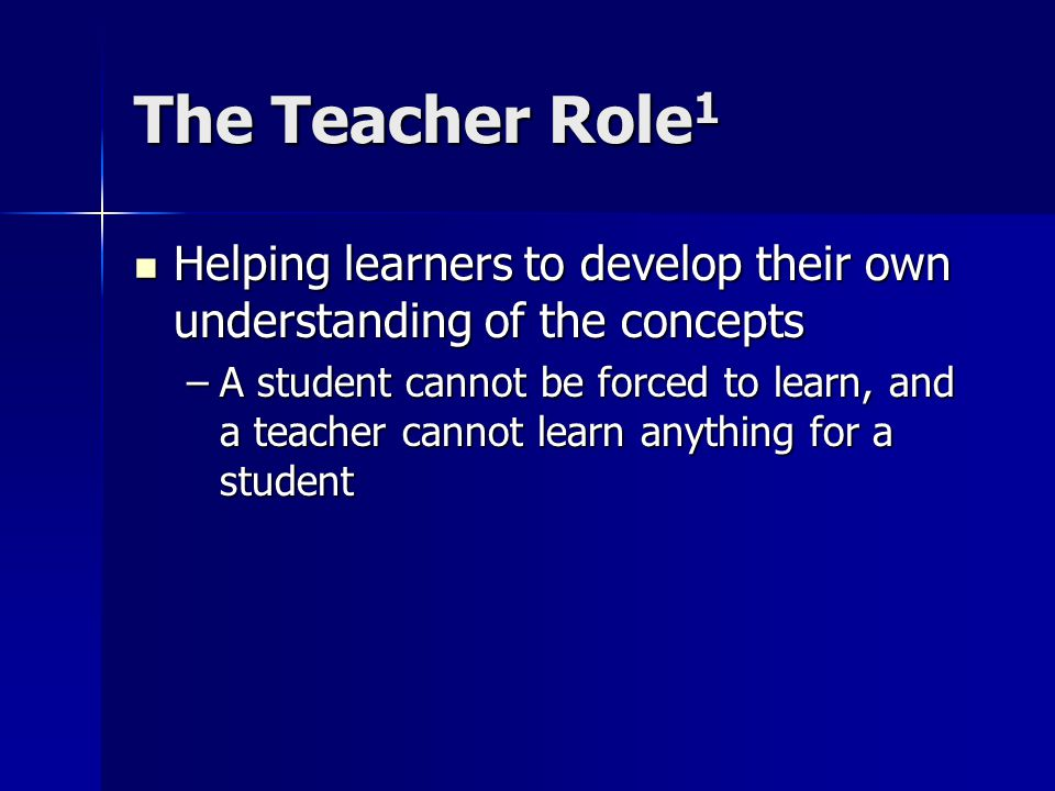 The Teacher Role 1 Helping learners to develop their own understanding of the concepts Helping learners to develop their own understanding of the concepts –A student cannot be forced to learn, and a teacher cannot learn anything for a student