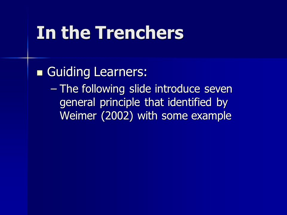 In the Trenchers Guiding Learners: Guiding Learners: –The following slide introduce seven general principle that identified by Weimer (2002) with some example