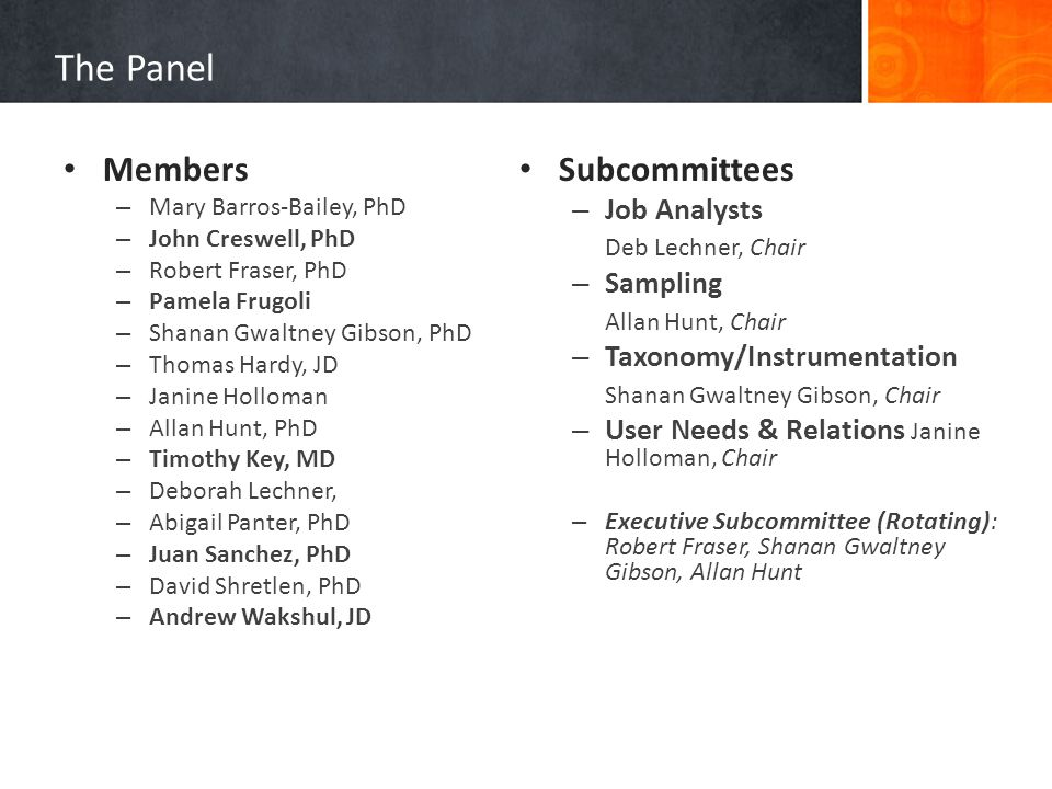 The Panel Subcommittees – Job Analysts Deb Lechner, Chair – Sampling Allan Hunt, Chair – Taxonomy/Instrumentation Shanan Gwaltney Gibson, Chair – User Needs & Relations Janine Holloman, Chair – Executive Subcommittee (Rotating): Robert Fraser, Shanan Gwaltney Gibson, Allan Hunt Members – Mary Barros-Bailey, PhD – John Creswell, PhD – Robert Fraser, PhD – Pamela Frugoli – Shanan Gwaltney Gibson, PhD – Thomas Hardy, JD – Janine Holloman – Allan Hunt, PhD – Timothy Key, MD – Deborah Lechner, – Abigail Panter, PhD – Juan Sanchez, PhD – David Shretlen, PhD – Andrew Wakshul, JD