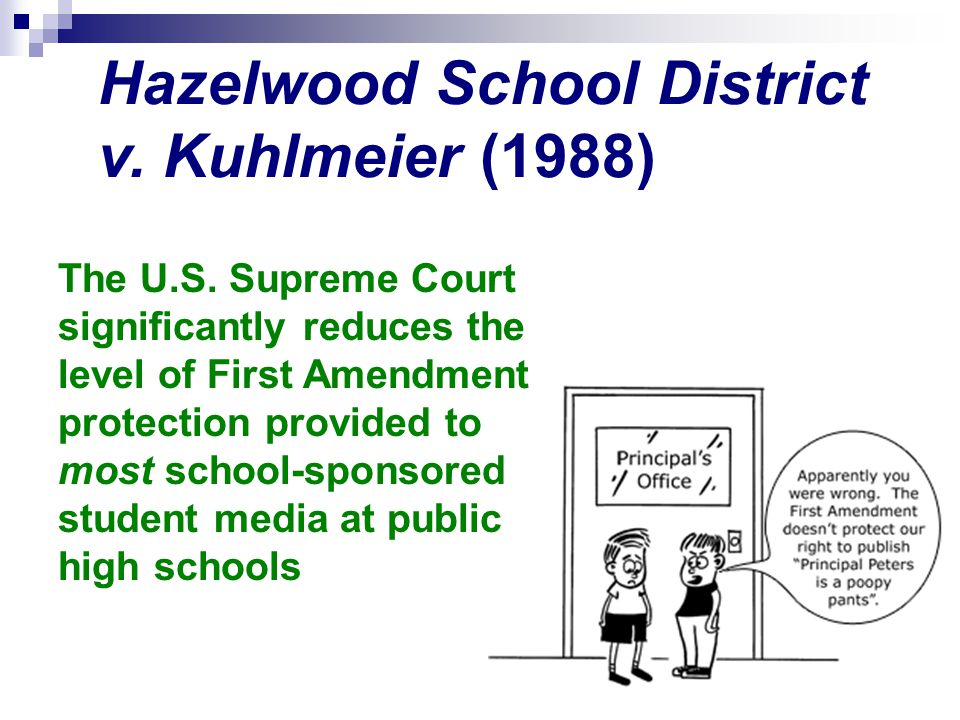 Hazelwood School District v. Kuhlmeier (1988) The U.S. Supreme Court significantly reduces the level of First Amendment protection provided to most sc