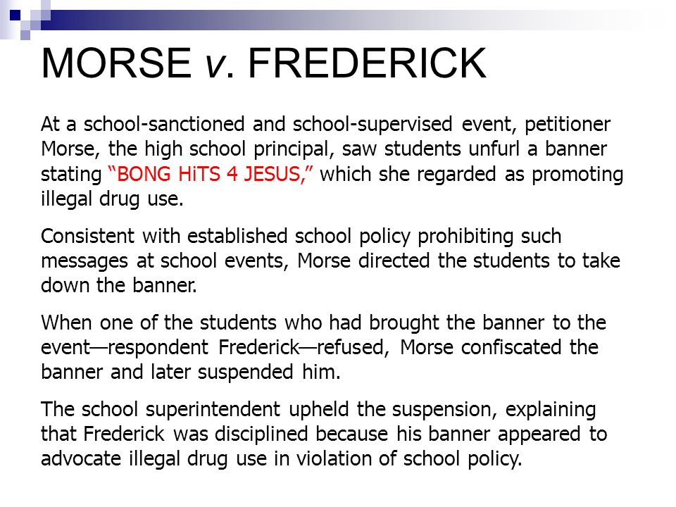 "At a school-sanctioned and school-supervised event, petitioner Morse, the high school principal, saw students unfurl a banner stating ""BONG HiTS 4 JES"