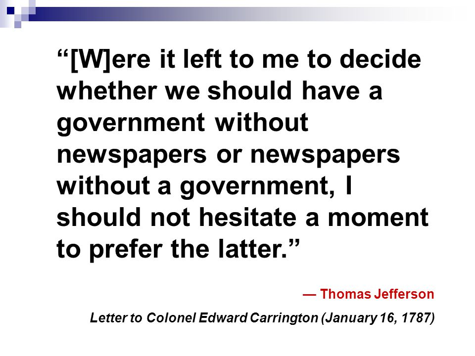 """[W]ere it left to me to decide whether we should have a government without newspapers or newspapers without a government, I should not hesitate a mom"