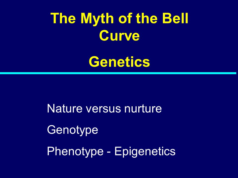 The Myth of the Bell Curve Genetics Nature versus nurture Genotype Phenotype - Epigenetics
