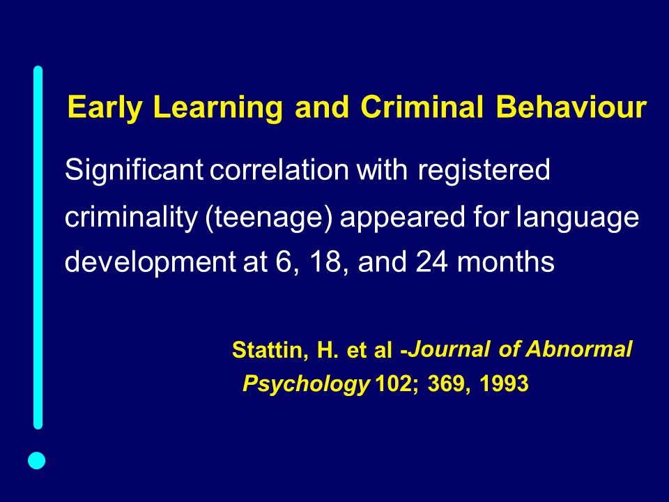 01-012 Significant correlation with registered criminality (teenage) appeared for language development at 6, 18, and 24 months Early Learning and Criminal Behaviour Stattin, H.