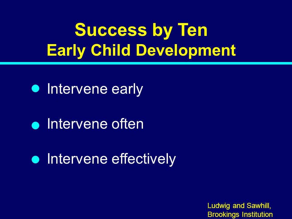 Success by Ten Early Child Development Intervene early Intervene often Intervene effectively 06-001 Ludwig and Sawhill, Brookings Institution