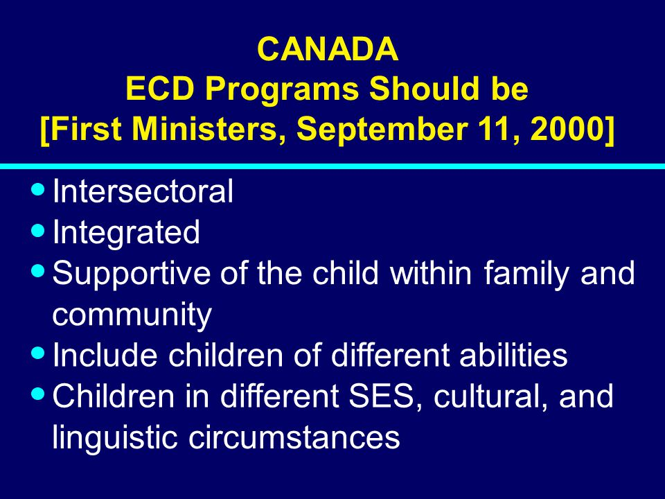 00-098 CANADA ECD Programs Should be [First Ministers, September 11, 2000] Intersectoral Integrated Supportive of the child within family and community Include children of different abilities Children in different SES, cultural, and linguistic circumstances