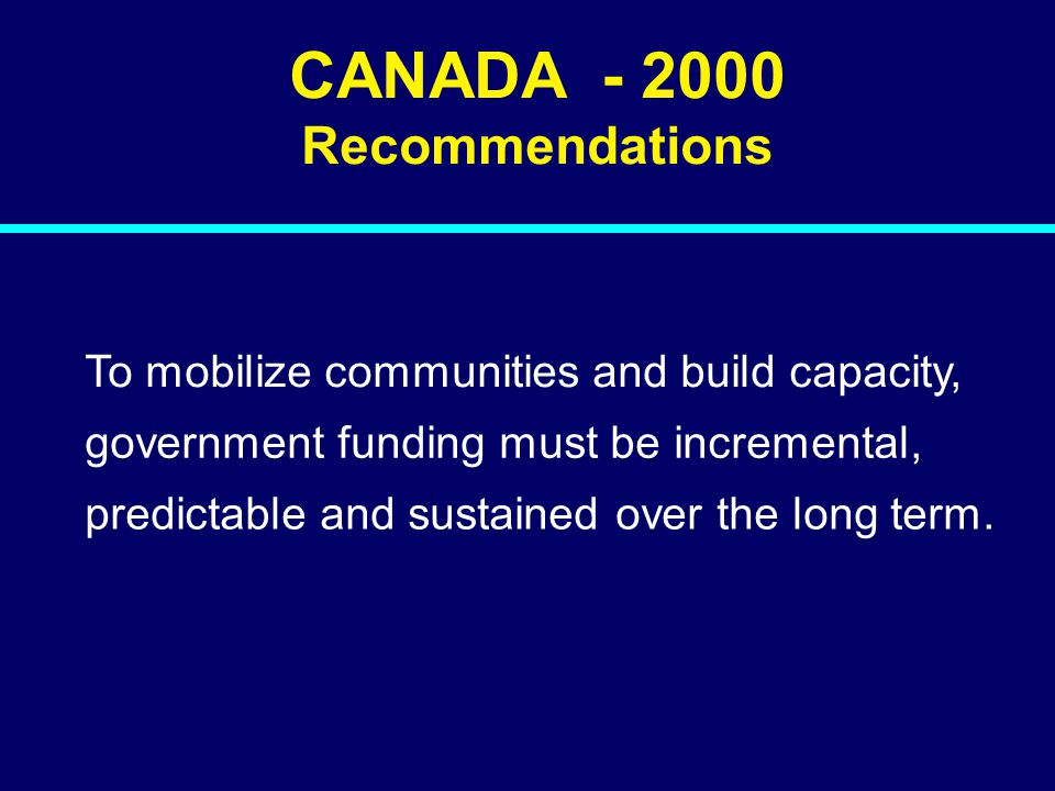 00-136 CANADA - 2000 Recommendations To mobilize communities and build capacity, government funding must be incremental, predictable and sustained ove