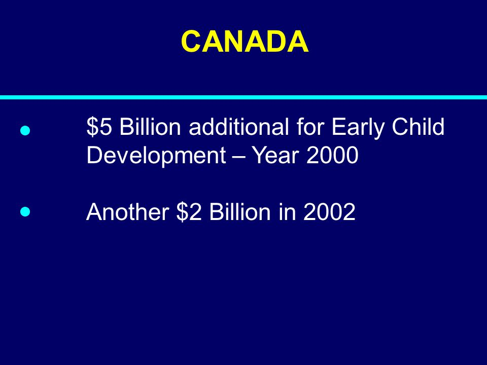CANADA $5 Billion additional for Early Child Development – Year 2000 Another $2 Billion in 2002
