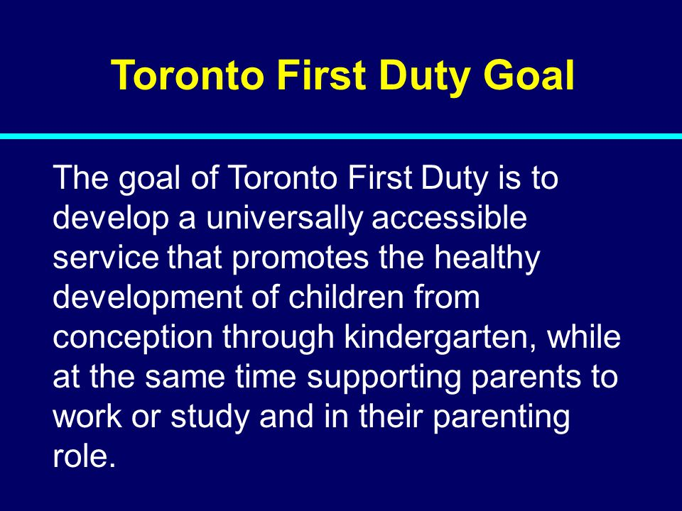 Toronto First Duty Goal The goal of Toronto First Duty is to develop a universally accessible service that promotes the healthy development of children from conception through kindergarten, while at the same time supporting parents to work or study and in their parenting role.