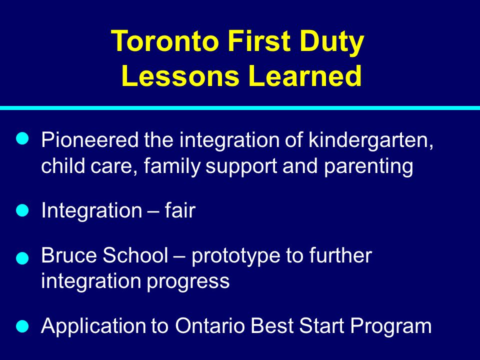 Toronto First Duty Lessons Learned Pioneered the integration of kindergarten, child care, family support and parenting Integration – fair Bruce School – prototype to further integration progress Application to Ontario Best Start Program