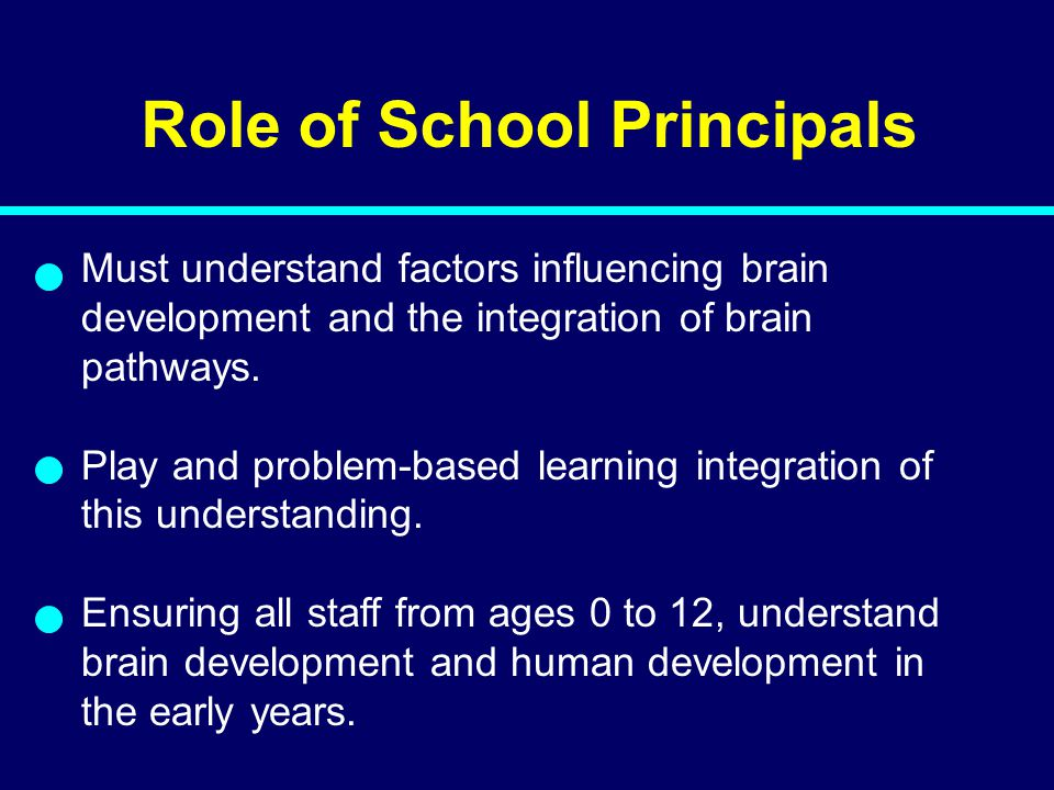 Role of School Principals Must understand factors influencing brain development and the integration of brain pathways. Play and problem-based learning