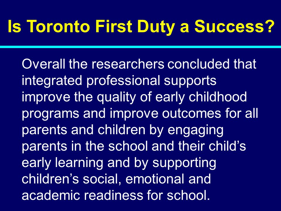 Is Toronto First Duty a Success? Overall the researchers concluded that integrated professional supports improve the quality of early childhood progra