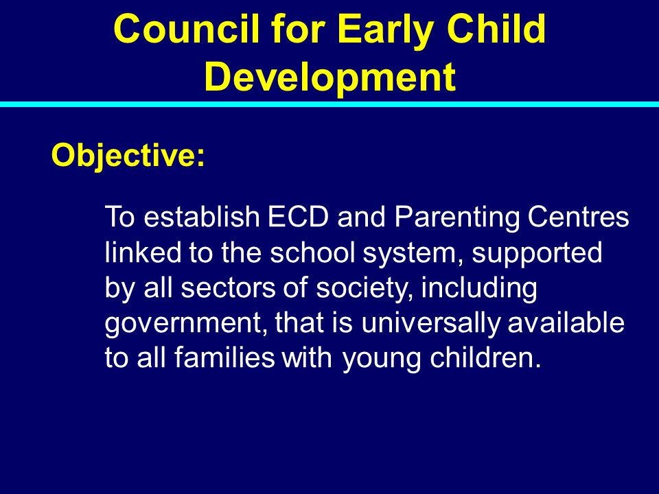 Council for Early Child Development Objective: To establish ECD and Parenting Centres linked to the school system, supported by all sectors of society, including government, that is universally available to all families with young children.