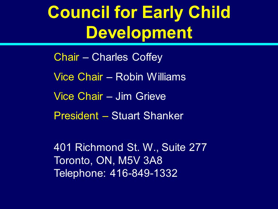 Council for Early Child Development Chair – Charles Coffey Vice Chair – Robin Williams Vice Chair – Jim Grieve President – Stuart Shanker 401 Richmond St.