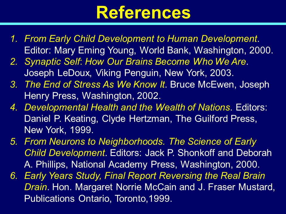 References 1.From Early Child Development to Human Development. Editor: Mary Eming Young, World Bank, Washington, 2000. 2.Synaptic Self: How Our Brain