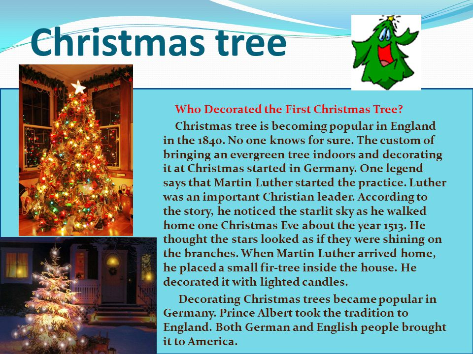 Christmas tree Who Decorated the First Christmas Tree? Christmas tree is becoming popular in England in the 1840. No one knows for sure. The custom of